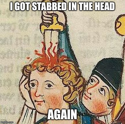 Medieval Art |  I GOT STABBED IN THE HEAD; AGAIN | image tagged in medieval art | made w/ Imgflip meme maker