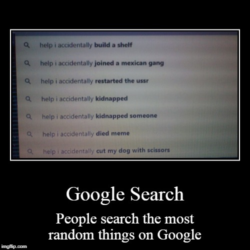 Google Search | People search the most random things on Google | image tagged in funny,demotivationals | made w/ Imgflip demotivational maker