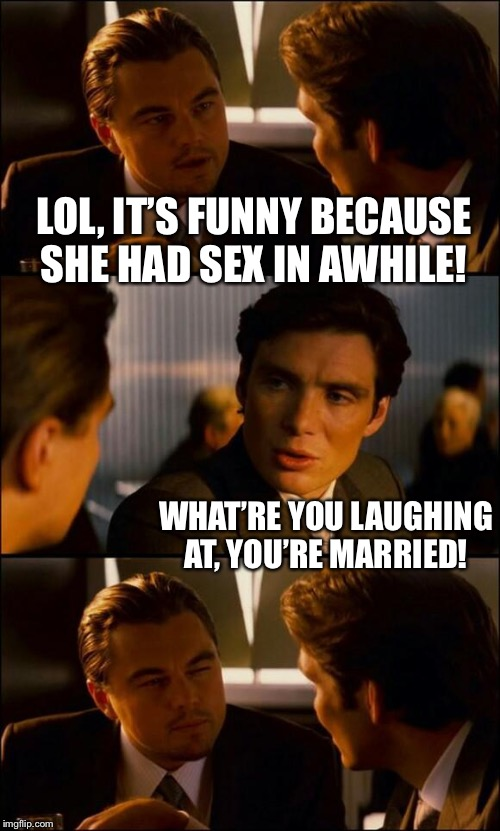 Di Caprio Inception | LOL, IT'S FUNNY BECAUSE SHE HAD SEX IN AWHILE! WHAT'RE YOU LAUGHING AT, YOU'RE MARRIED! | image tagged in di caprio inception | made w/ Imgflip meme maker