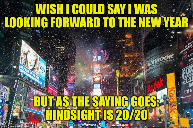 Happy New Year | WISH I COULD SAY I WAS LOOKING FORWARD TO THE NEW YEAR BUT AS THE SAYING GOES: HINDSIGHT IS 20/20 | image tagged in 2020,new year,times square | made w/ Imgflip meme maker