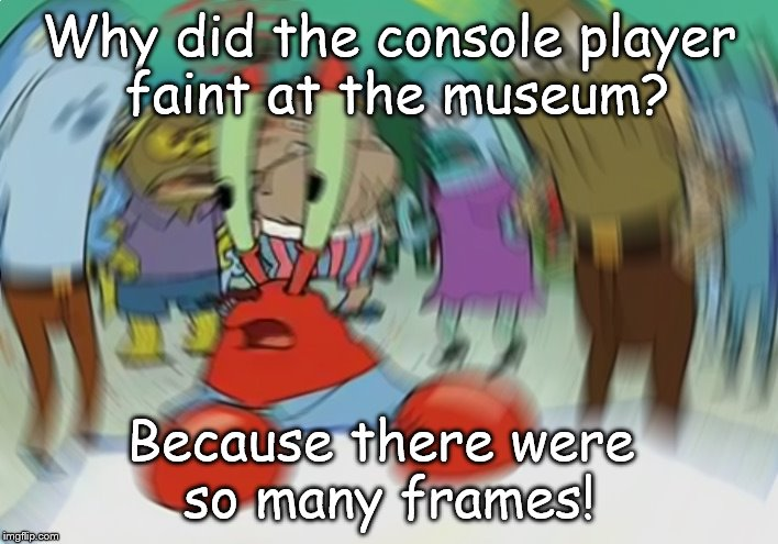 Mr Krabs Blur Meme |  Why did the console player  faint at the museum? Because there were  so many frames! | image tagged in memes,mr krabs blur meme | made w/ Imgflip meme maker