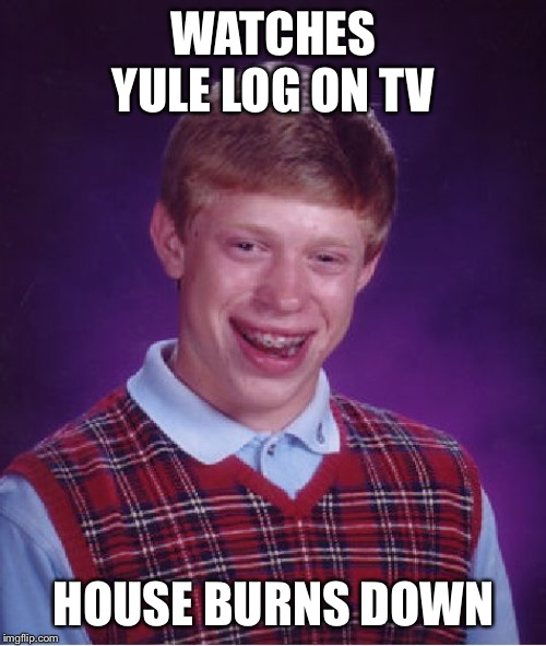 Bad Luck Brian | WATCHES YULE LOG ON TV HOUSE BURNS DOWN | image tagged in memes,bad luck brian,christmas,merry christmas,christmas memes,happy holidays | made w/ Imgflip meme maker