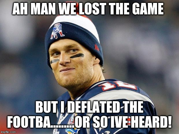 Tom Brady |  AH MAN WE LOST THE GAME; BUT I DEFLATED THE FOOTBA.........OR S0 IVE HEARD! | image tagged in tom brady | made w/ Imgflip meme maker
