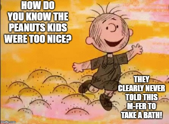 Pig Pen |  HOW DO YOU KNOW THE PEANUTS KIDS WERE TOO NICE? THEY CLEARLY NEVER TOLD THIS M-FER TO TAKE A BATH! | image tagged in peanuts | made w/ Imgflip meme maker