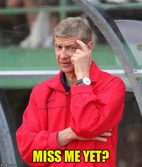 Roll Safe Wenger | MISS ME YET? | image tagged in roll safe wenger | made w/ Imgflip meme maker