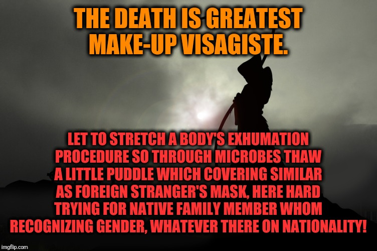 -The glamorous painter. | THE DEATH IS GREATEST MAKE-UP VISAGISTE. LET TO STRETCH A BODY'S EXHUMATION PROCEDURE SO THROUGH MICROBES THAW A LITTLE PUDDLE WHICH COVERIN | image tagged in death,nonsense,mask,gravestone,gender,guess i'll die | made w/ Imgflip meme maker