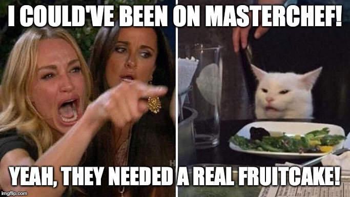 Angry lady cat | I COULD'VE BEEN ON MASTERCHEF! YEAH, THEY NEEDED A REAL FRUITCAKE! | image tagged in angry lady cat | made w/ Imgflip meme maker