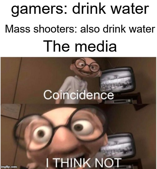 video games don't cause violence |  gamers: drink water; Mass shooters: also drink water; The media | image tagged in coincidence i think not,media,funny,memes,biased media,water | made w/ Imgflip meme maker