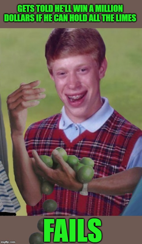 Bad Lime Brian |  GETS TOLD HE'LL WIN A MILLION DOLLARS IF HE CAN HOLD ALL THE LIMES; FAILS | image tagged in memes,bad luck brian,why can't i hold all these limes,limes,money,funny memes | made w/ Imgflip meme maker