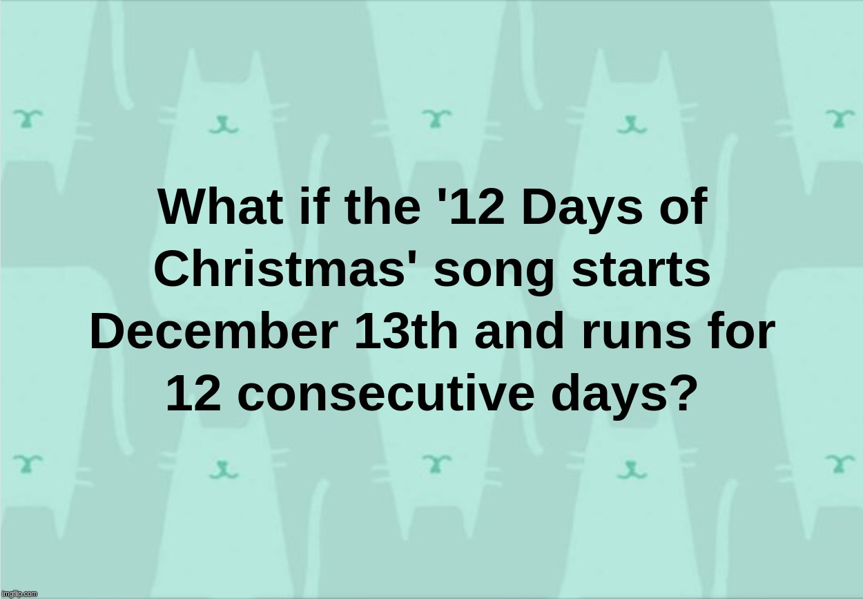 What if the '12 days of Christmas' song starts December 13th and runs for 12 consecutive days? | image tagged in 12,days,christmas,december,13,song | made w/ Imgflip meme maker