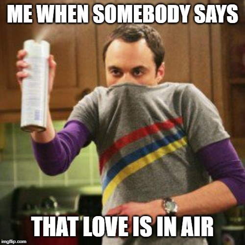 sheldon | ME WHEN SOMEBODY SAYS THAT LOVE IS IN AIR | image tagged in sheldon cooper spray can | made w/ Imgflip meme maker