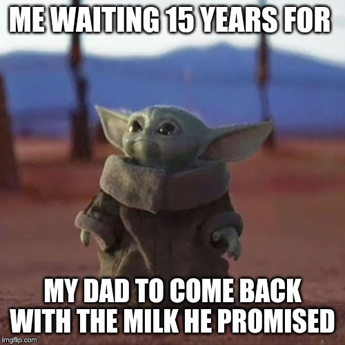 Baby Yoda | ME WAITING 15 YEARS FOR MY DAD TO COME BACK WITH THE MILK HE PROMISED | image tagged in baby yoda | made w/ Imgflip meme maker