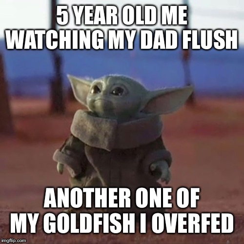 Baby Yoda |  5 YEAR OLD ME WATCHING MY DAD FLUSH; ANOTHER ONE OF MY GOLDFISH I OVERFED | image tagged in baby yoda,funny meme,memes,meme,dank meme,dank memes | made w/ Imgflip meme maker