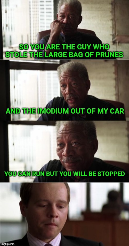 Morgan Freeman Good Luck |  SO YOU ARE THE GUY WHO STOLE THE LARGE BAG OF PRUNES; AND THE IMODIUM OUT OF MY CAR; YOU CAN RUN BUT YOU WILL BE STOPPED | image tagged in memes,morgan freeman,morgan freeman good luck | made w/ Imgflip meme maker