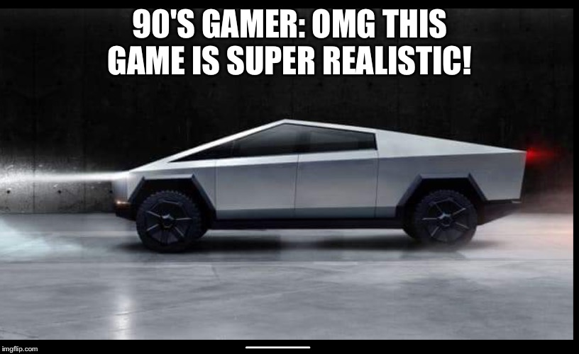 90'S GAMER: OMG THIS GAME IS SUPER REALISTIC! | image tagged in tesla truck | made w/ Imgflip meme maker