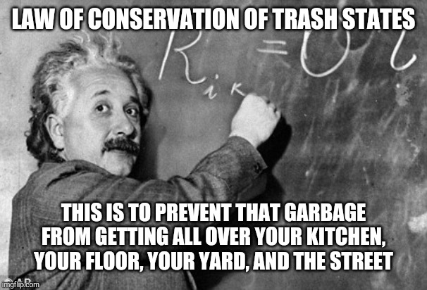 Smart | LAW OF CONSERVATION OF TRASH STATES THIS IS TO PREVENT THAT GARBAGE FROM GETTING ALL OVER YOUR KITCHEN, YOUR FLOOR, YOUR YARD, AND THE STREE | image tagged in smart | made w/ Imgflip meme maker