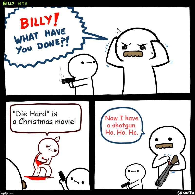 "Die Hard Is *Not* A Christmas Movie. |  ""Die Hard"" is a Christmas movie! Now I have a shotgun. Ho. Ho. Ho. 