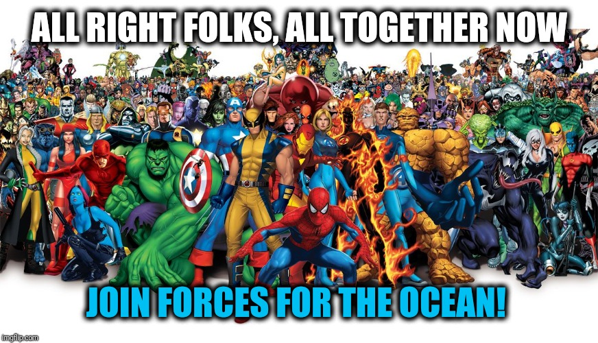 Superheroes |  ALL RIGHT FOLKS, ALL TOGETHER NOW; JOIN FORCES FOR THE OCEAN! | image tagged in marvel,comics/cartoons,plastic,ocean,pollution | made w/ Imgflip meme maker