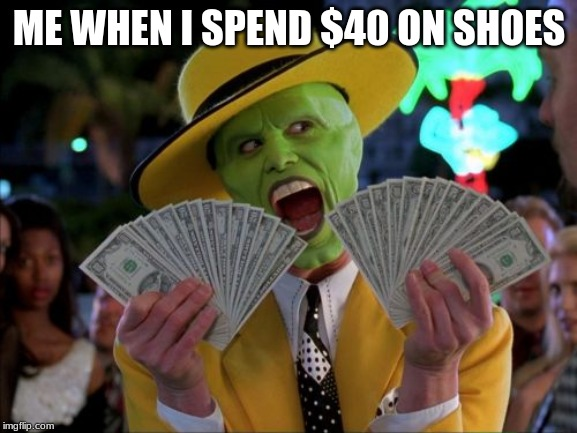 Money Money | ME WHEN I SPEND $40 ON SHOES | image tagged in memes,money money | made w/ Imgflip meme maker