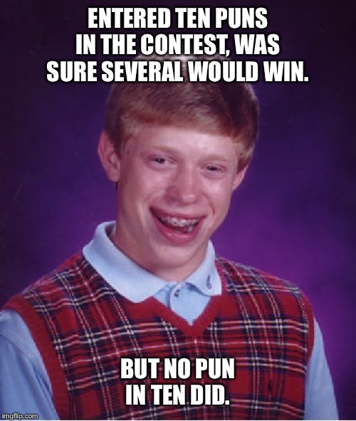 Bad Luck Brian |  ENTERED TEN PUNS IN THE CONTEST, WAS SURE SEVERAL WOULD WIN. BUT NO PUN IN TEN DID. | image tagged in memes,bad luck brian | made w/ Imgflip meme maker