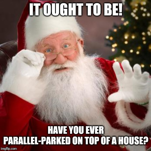 fuck comfortable santa | IT OUGHT TO BE! HAVE YOU EVER PARALLEL-PARKED ON TOP OF A HOUSE? | image tagged in fuck comfortable santa | made w/ Imgflip meme maker