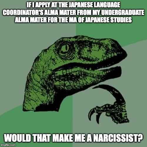 Pursuing a MA of Japanese Disciple of Asian Studies |  IF I APPLY AT THE JAPANESE LANGUAGE COORDINATOR'S ALMA MATER FROM MY UNDERGRADUATE ALMA MATER FOR THE MA OF JAPANESE STUDIES; WOULD THAT MAKE ME A NARCISSIST? | image tagged in memes,philosoraptor,education,college | made w/ Imgflip meme maker