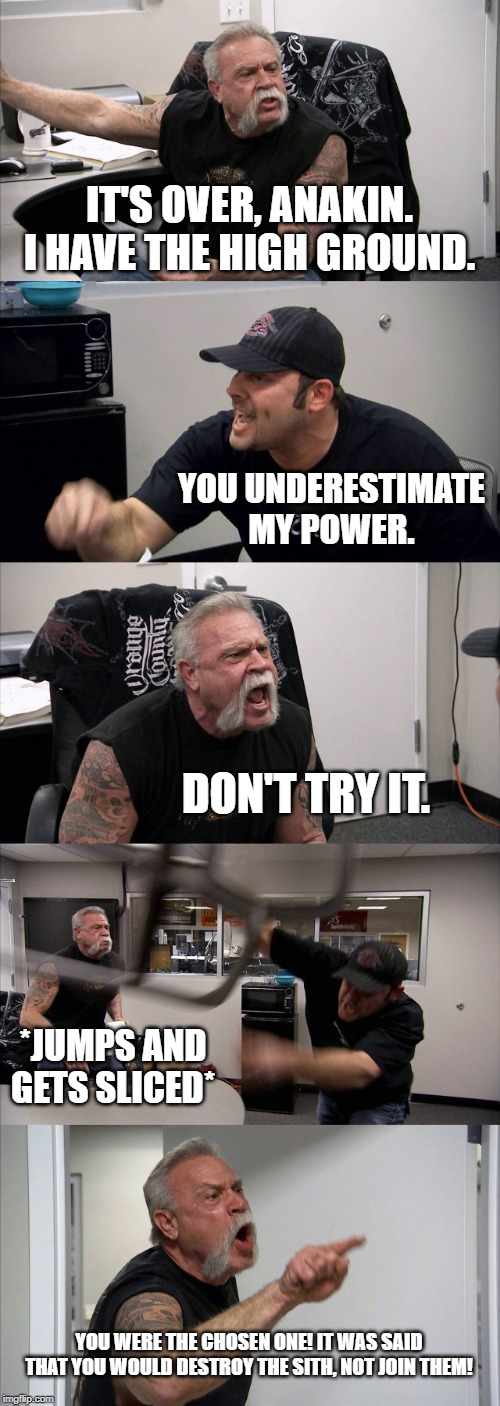 American Chopper Argument Meme |  IT'S OVER, ANAKIN. I HAVE THE HIGH GROUND. YOU UNDERESTIMATE MY POWER. DON'T TRY IT. *JUMPS AND GETS SLICED*; YOU WERE THE CHOSEN ONE! IT WAS SAID THAT YOU WOULD DESTROY THE SITH, NOT JOIN THEM! | image tagged in memes,american chopper argument | made w/ Imgflip meme maker
