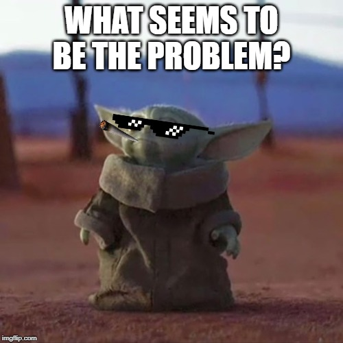 Baby Yoda |  WHAT SEEMS TO BE THE PROBLEM? | image tagged in baby yoda | made w/ Imgflip meme maker
