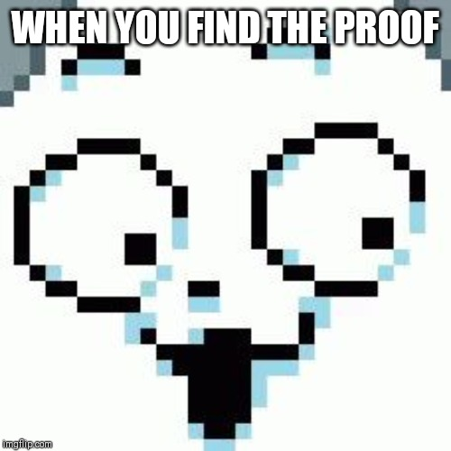 Temmie |  WHEN YOU FIND THE PROOF | image tagged in temmie | made w/ Imgflip meme maker