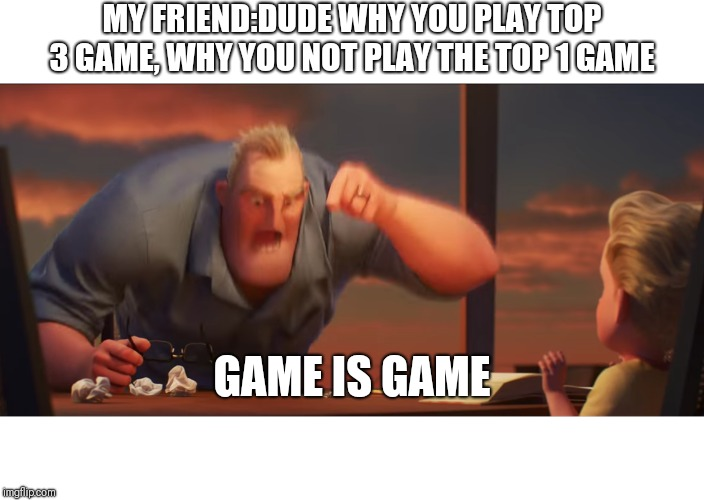 math is math | MY FRIEND:DUDE WHY YOU PLAY TOP 3 GAME, WHY YOU NOT PLAY THE TOP 1 GAME GAME IS GAME | image tagged in math is math | made w/ Imgflip meme maker