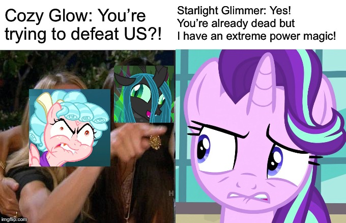 Cozy Glow mads at Starlight Glimmer (RYRY) | Cozy Glow: You're trying to defeat US?! Starlight Glimmer: Yes! You're already dead but I have an extreme power magic! | image tagged in starlight glimmer,mlp fim,queen,2019,finale | made w/ Imgflip meme maker