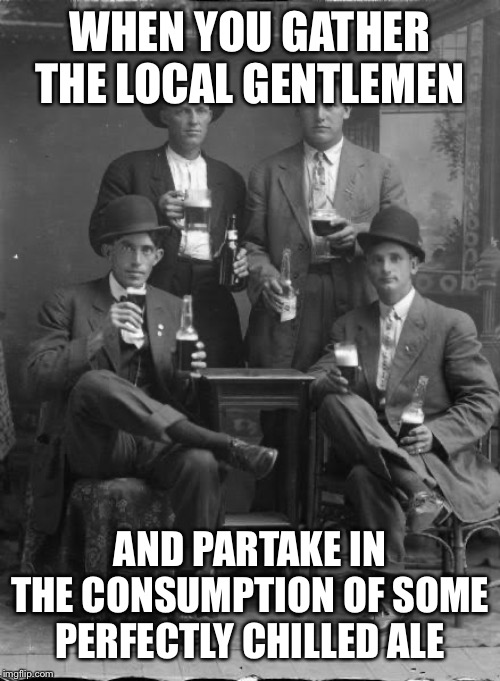 WHEN YOU GATHER THE LOCAL GENTLEMEN AND PARTAKE IN THE CONSUMPTION OF SOME PERFECTLY CHILLED ALE | image tagged in beer,drink,men,gentlemen,hold my beer,hotel | made w/ Imgflip meme maker