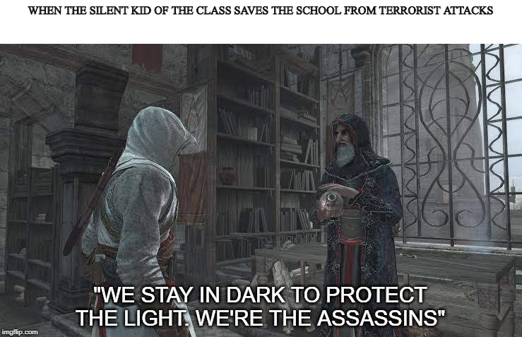"We're The Assassins. |  WHEN THE SILENT KID OF THE CLASS SAVES THE SCHOOL FROM TERRORIST ATTACKS; ""WE STAY IN DARK TO PROTECT THE LIGHT. WE'RE THE ASSASSINS"" 