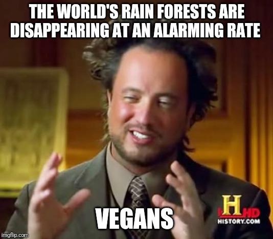 Ancient Aliens |  THE WORLD'S RAIN FORESTS ARE DISAPPEARING AT AN ALARMING RATE; VEGANS | image tagged in memes,ancient aliens | made w/ Imgflip meme maker