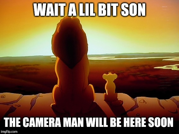 Lion King | WAIT A LIL BIT SON THE CAMERA MAN WILL BE HERE SOON | image tagged in memes,lion king | made w/ Imgflip meme maker