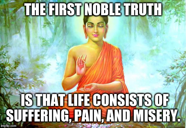 bad luck buddha | THE FIRST NOBLE TRUTH IS THAT LIFE CONSISTS OF SUFFERING, PAIN, AND MISERY. | image tagged in bad luck buddha | made w/ Imgflip meme maker