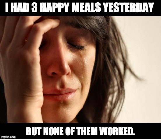 First World Problems | I HAD 3 HAPPY MEALS YESTERDAY BUT NONE OF THEM WORKED. | image tagged in memes,first world problems | made w/ Imgflip meme maker
