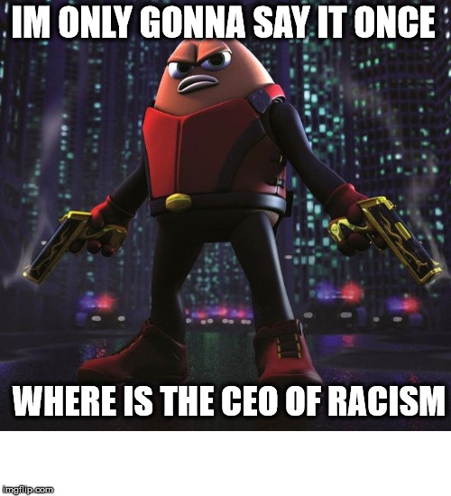 Killer Bean would like to speak to the CEO of racism |  IM ONLY GONNA SAY IT ONCE; WHERE IS THE CEO OF RACISM | image tagged in ceo,racism,killer,bean | made w/ Imgflip meme maker