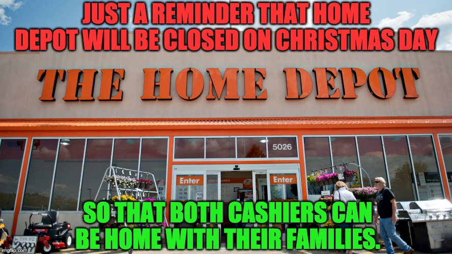 Home Depot | JUST A REMINDER THAT HOME DEPOT WILL BE CLOSED ON CHRISTMAS DAY SO THAT BOTH CASHIERS CAN BE HOME WITH THEIR FAMILIES. | image tagged in home depot | made w/ Imgflip meme maker