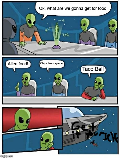 Alien |  Ok, what are we gonna get for food; Chips from space; Alien food! Taco Bell | image tagged in memes,alien meeting suggestion | made w/ Imgflip meme maker