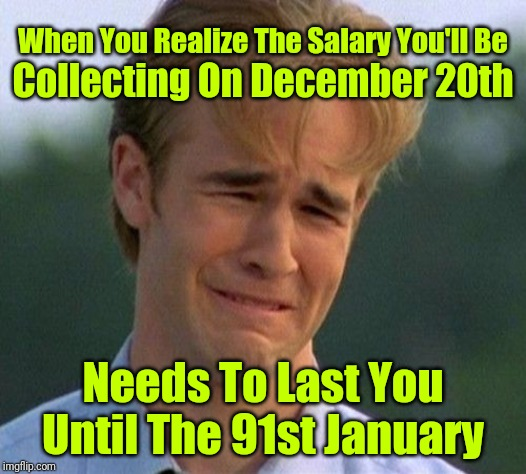 My December Salary Is Like Getting Paid In Front Of A Fan... ಥ_ಥ |  Collecting On December 20th; When You Realize The Salary You'll Be; Needs To Last You Until The 91st January | image tagged in memes,1990s first world problems,salary,christmas,christmas shopping | made w/ Imgflip meme maker