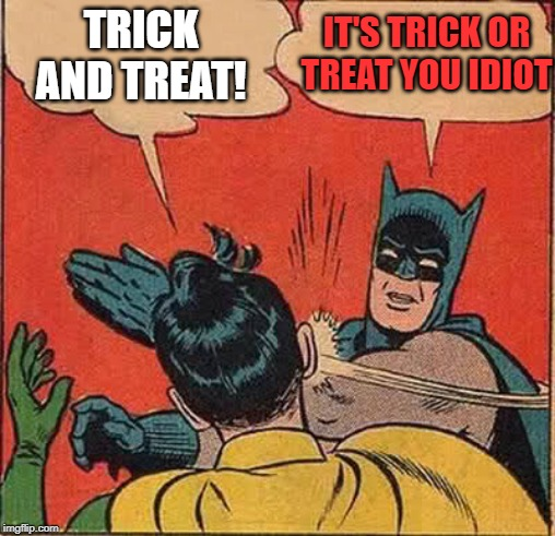Batman Slapping Robin | TRICK AND TREAT! IT'S TRICK OR TREAT YOU IDIOT | image tagged in memes,batman slapping robin | made w/ Imgflip meme maker
