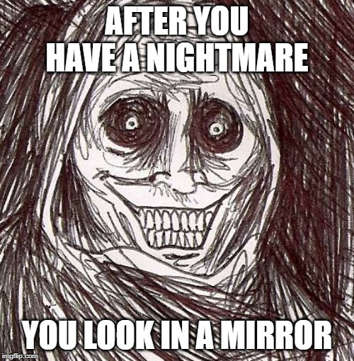 Unwanted House Guest | AFTER YOU HAVE A NIGHTMARE YOU LOOK IN A MIRROR | image tagged in memes,unwanted house guest | made w/ Imgflip meme maker