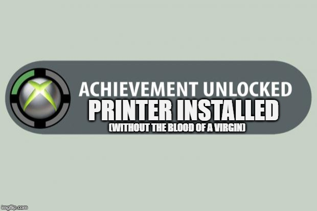 Wonders never cease! |  PRINTER INSTALLED; (WITHOUT THE BLOOD OF A VIRGIN) | image tagged in achievement unlocked,printer meme,printer install meme,blood of a virgin meme | made w/ Imgflip meme maker