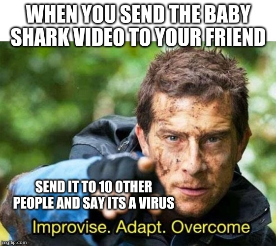Bear Grylls Improvise Adapt Overcome |  WHEN YOU SEND THE BABY SHARK VIDEO TO YOUR FRIEND; SEND IT TO 10 OTHER PEOPLE AND SAY ITS A VIRUS | image tagged in bear grylls improvise adapt overcome | made w/ Imgflip meme maker