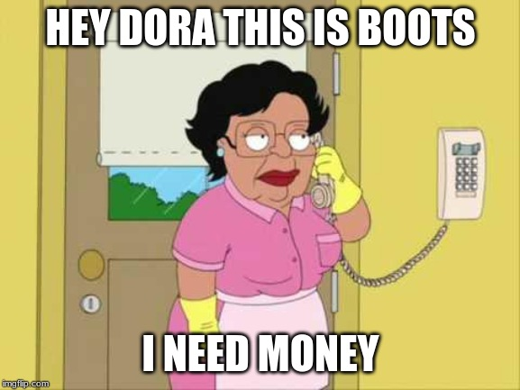 Consuela | HEY DORA THIS IS BOOTS I NEED MONEY | image tagged in memes,consuela | made w/ Imgflip meme maker