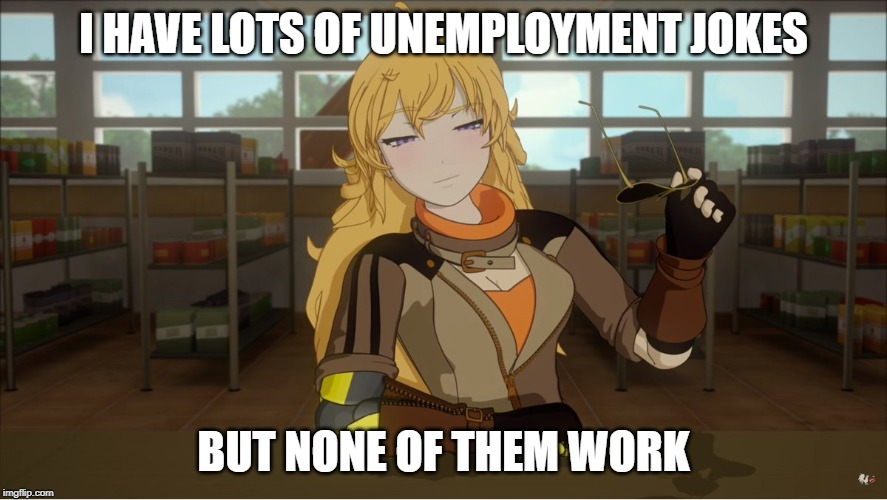 Yang's Puns | I HAVE LOTS OF UNEMPLOYMENT JOKES BUT NONE OF THEM WORK | image tagged in yang's puns,rwby,funny,fun,pun,bad pun | made w/ Imgflip meme maker