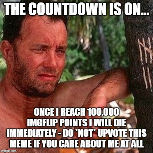 PSYCHIC TOLD ME I WILL DIE ONCE I REACH 100K IMGFLIP POINTS...SOOOOO CLOSE! |  THE COUNTDOWN IS ON... ONCE I REACH 100,000 IMGFLIP POINTS I WILL DIE IMMEDIATELY - DO *NOT* UPVOTE THIS MEME IF YOU CARE ABOUT ME AT ALL | image tagged in castaway countdown,death,die,imgflip points | made w/ Imgflip meme maker