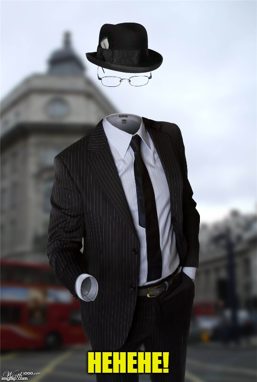 Invisible man | HEHEHE! | image tagged in invisible man | made w/ Imgflip meme maker
