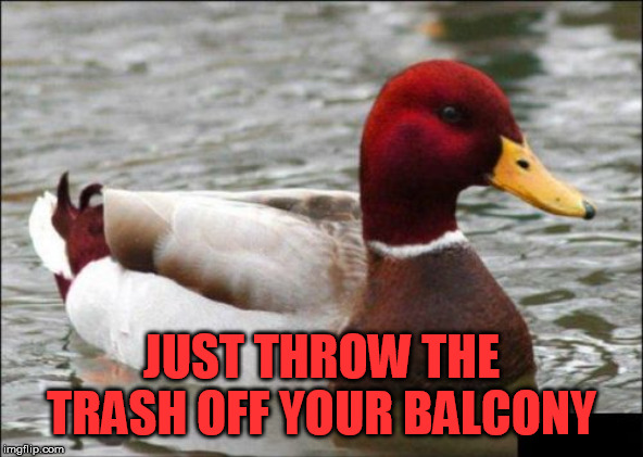 Malicious Advice Mallard Meme | JUST THROW THE TRASH OFF YOUR BALCONY | image tagged in memes,malicious advice mallard | made w/ Imgflip meme maker
